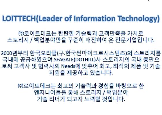 Leader of Information Technology Global Management Corportion ㈜로이트지엠씨는 탄탄한 기술력과 고객만족을 기치로 스토리지와 정보보안만을  꾸준히 매진하여 온 전문 기업입니다.   2000년부터 한국오라클(구.한국썬마이크로시스템즈)의 스토리지를 국내에  공급하고 있으며, 효성인포메이션시스템㈜의 HITACHI STORAGE 국내총판 및  DotHill 사 스토리지의 국내 단독 총판으로써 고객사 및 협력사의 Needs에  맞추어 최고, 최적의 제품 및 기술지원을 제공하고 있습니다.  2013년 보안사업본부를 신설하면서 DB암호화 시장에서 국내 점유율 1위,  누적 고객수 1위인 펜타시큐리티시스템㈜과 최첨단 보안진단 솔루션을 보유한 ㈜에스에스알의 솔루션 등을 취급하며, 정보보안 시장에서의 든든한 자물쇠  역할을 하고 있습니다.  현재 전 세계는 사상 유례없는 경기침체로 인하여 한치 앞도 내다볼 수 없는  암흑기에 들어섰습니다만, ㈜로이트지엠씨는 힘든 경제위기를 기회로 승화시켜 더욱 차별화된 보유솔루션 및 기술력을 바탕으로 힘찬 모습으로  스토리지산업과 정보보안산업을 이끌어 갈 리더가 되고자 노력할 것입니다.